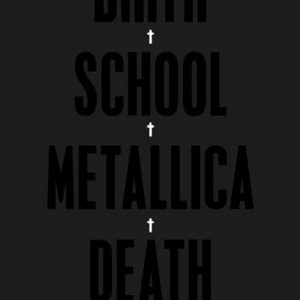 Birth, School, Metallica, Death